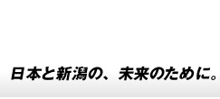 ―日本と新潟の未来のために